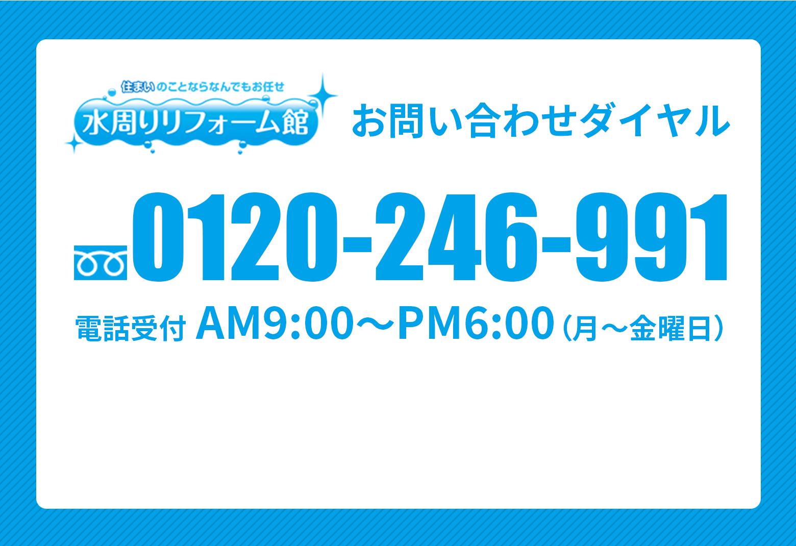 お問い合わせダイアル 0120-246-991 電話受付 AM9:00〜PM6:00(月〜金曜日)