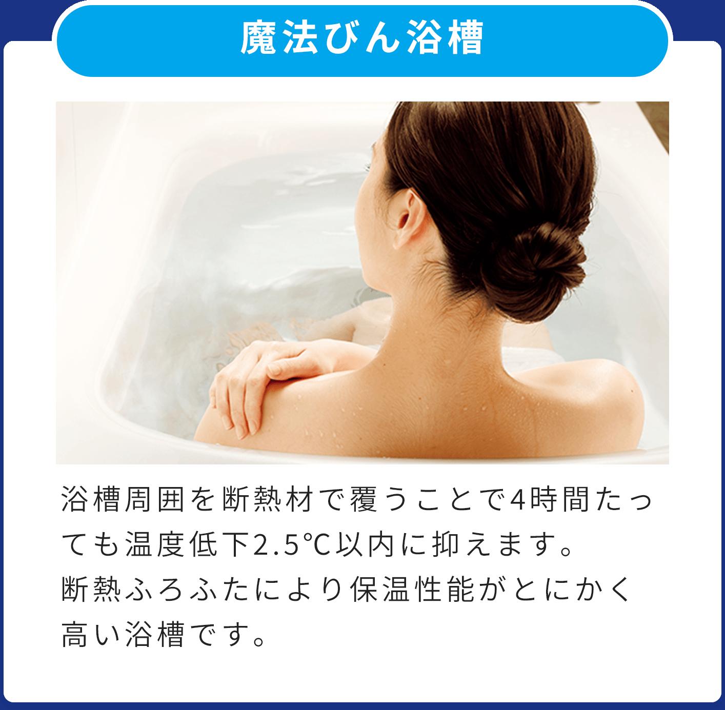 魔法びん浴槽 浴槽周囲を断熱材で覆うことで4時間たっても温度低下2.5℃以内に抑えます。断熱ふろふたにより保温性能がとにかく高い浴槽です。