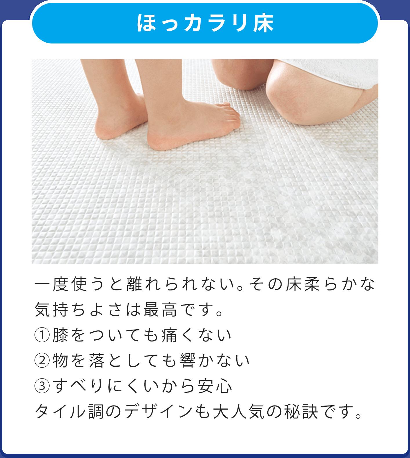 ほっカラリ床 一度使うと離れられない。その床柔らかな気持ちよさは最高です。 ①膝をついても痛くない ②物を落としても響かない ③すべりにくいから安心 タイル調のデザインも大人気の秘訣です。
